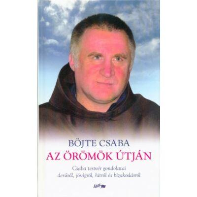 Böjte Csaba: Az örömök útján - Csaba testvér gondolatai a derűről, jóságról, hitről és bizakodásról