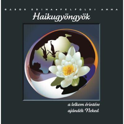 Haikugyöngyök, a lelkem érintése - ajándék Neked - Gábor Edina, Felföldi Anna