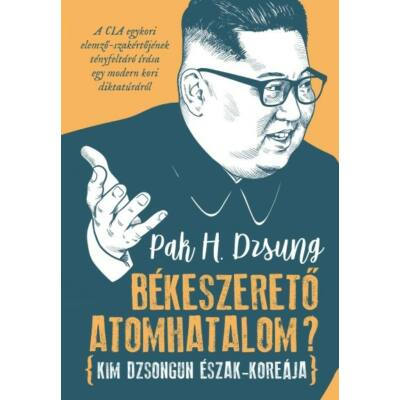 Pak H. Dzsung: Békeszerető atomhatalom? - Kim Dzsongun Észak-Koreája
